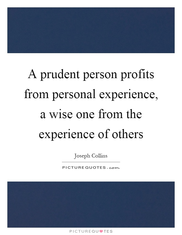 A prudent person profits from personal experience, a wise one from the experience of others Picture Quote #1
