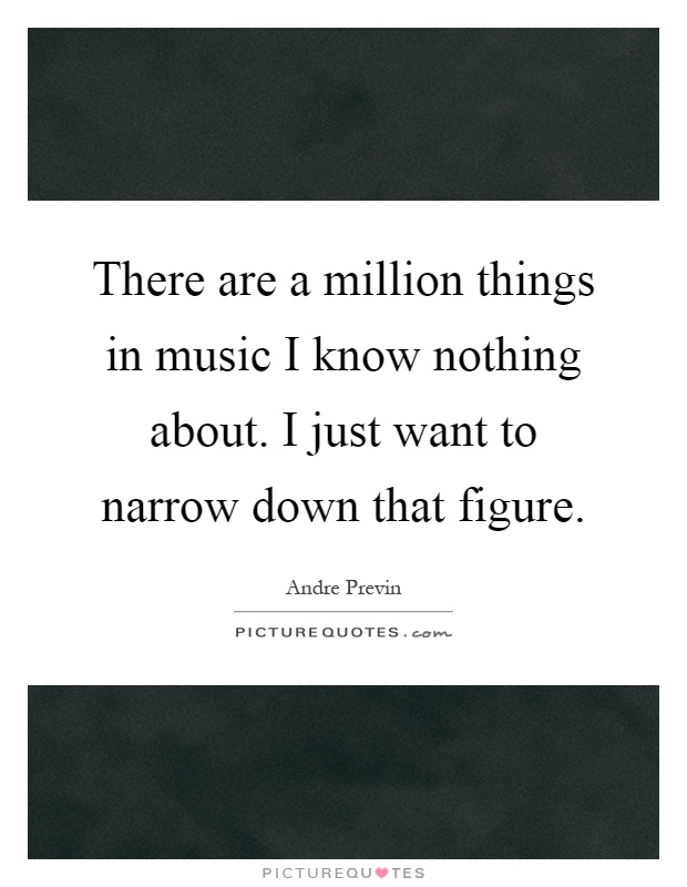 There are a million things in music I know nothing about. I just want to narrow down that figure Picture Quote #1