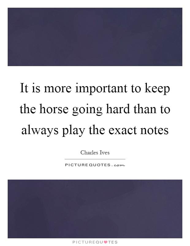 It is more important to keep the horse going hard than to always play the exact notes Picture Quote #1