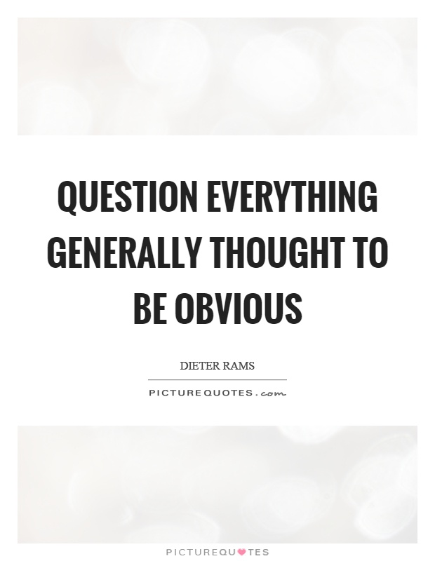 Question Everything Generally Thought To Be Obvious