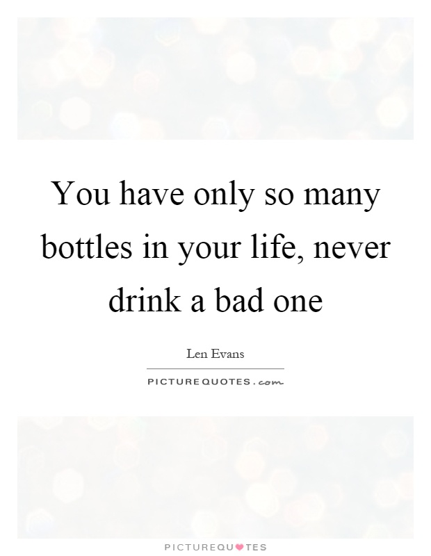 You have only so many bottles in your life, never drink a bad one Picture Quote #1