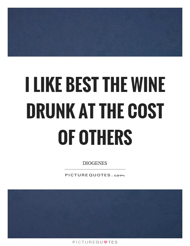 I like best the wine drunk at the cost of others Picture Quote #1