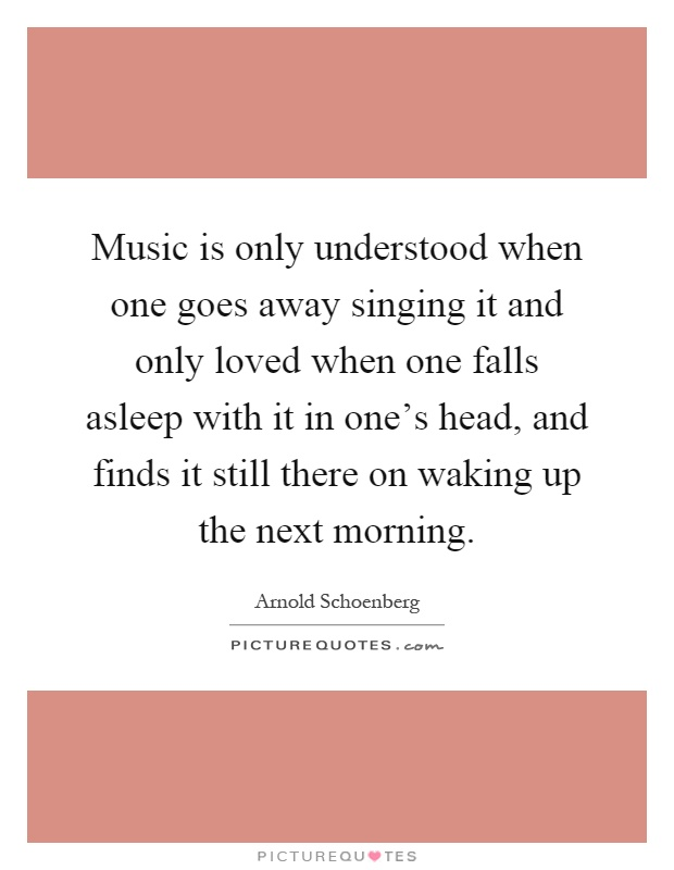 Music is only understood when one goes away singing it and only loved when one falls asleep with it in one's head, and finds it still there on waking up the next morning Picture Quote #1