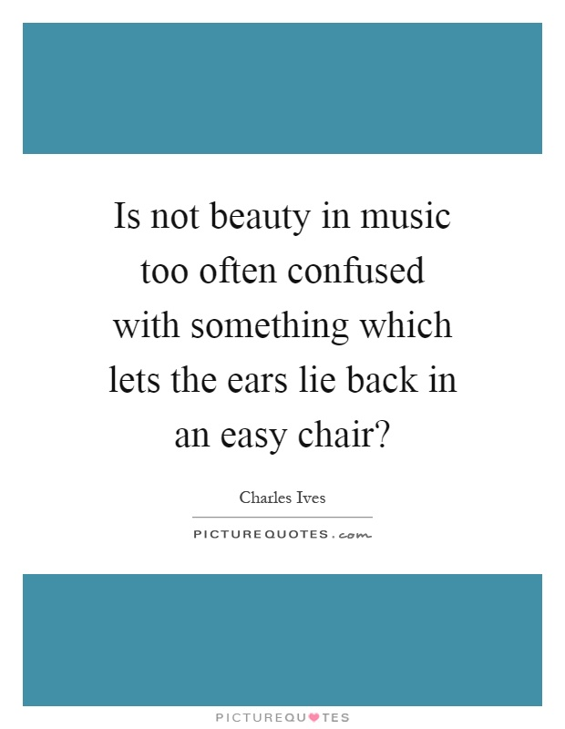 Is not beauty in music too often confused with something which lets the ears lie back in an easy chair? Picture Quote #1