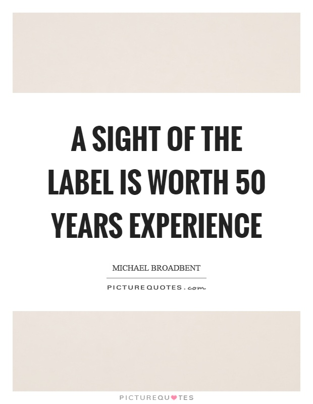 A sight of the label is worth 50 years experience Picture Quote #1