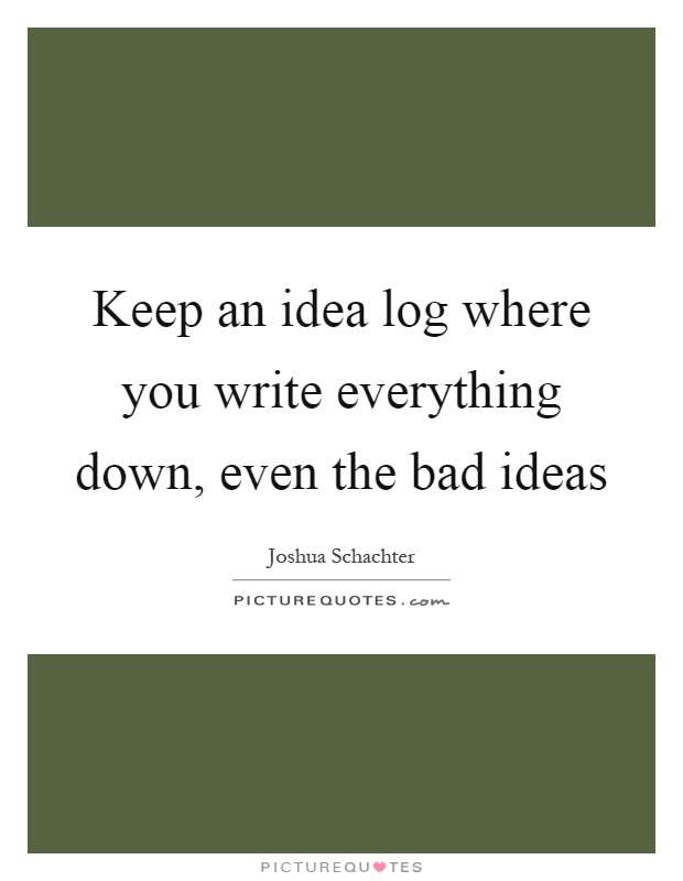 Keep an idea log where you write everything down, even the bad ideas Picture Quote #1