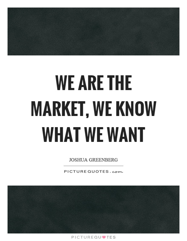 We are the market, we know what we want Picture Quote #1