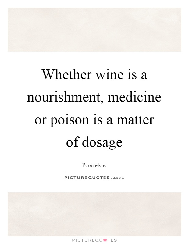 Whether wine is a nourishment, medicine or poison is a matter of dosage Picture Quote #1