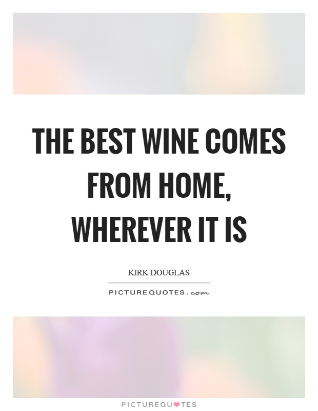 The best wine comes from home, wherever it is Picture Quote #1