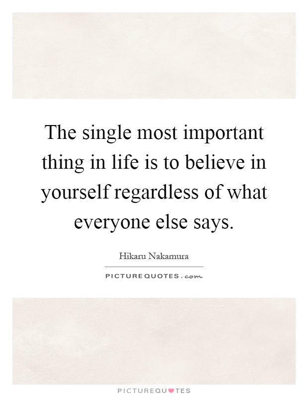 The single most important thing in life is to believe in yourself regardless of what everyone else says Picture Quote #1