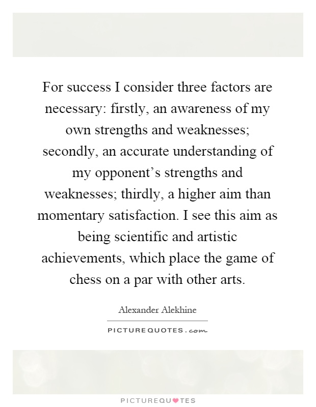 For success I consider three factors are necessary: firstly, an awareness of my own strengths and weaknesses; secondly, an accurate understanding of my opponent's strengths and weaknesses; thirdly, a higher aim than momentary satisfaction. I see this aim as being scientific and artistic achievements, which place the game of chess on a par with other arts Picture Quote #1