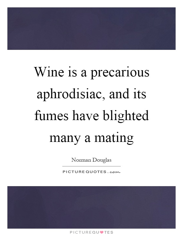 Wine is a precarious aphrodisiac, and its fumes have blighted many a mating Picture Quote #1