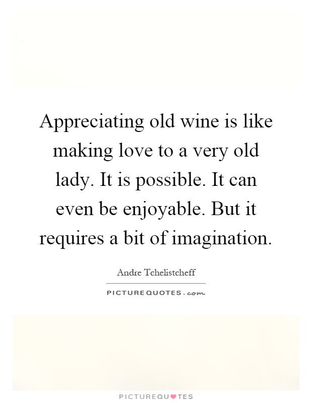 Appreciating old wine is like making love to a very old lady. It is possible. It can even be enjoyable. But it requires a bit of imagination Picture Quote #1