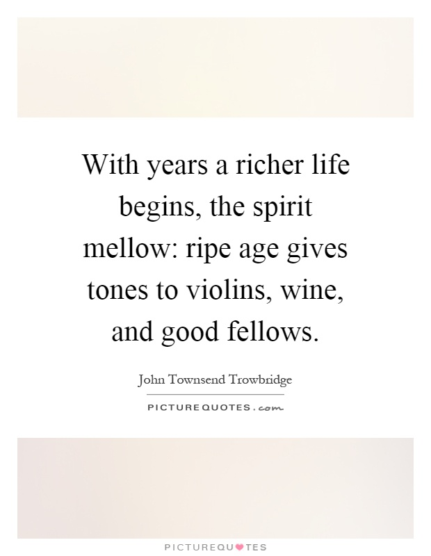 With years a richer life begins, the spirit mellow: ripe age gives tones to violins, wine, and good fellows Picture Quote #1