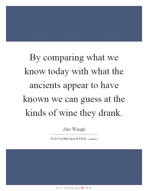 By comparing what we know today with what the ancients appear to have known we can guess at the kinds of wine they drank Picture Quote #1