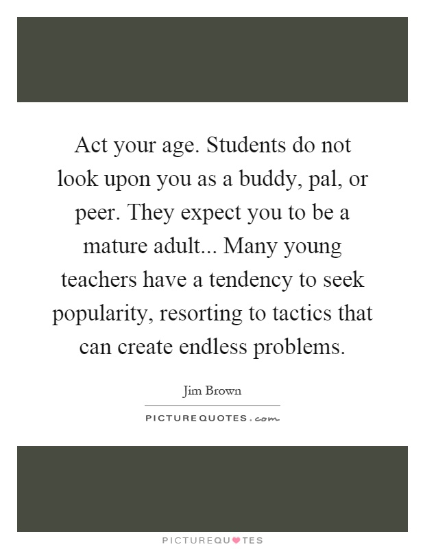 Act your age. Students do not look upon you as a buddy, pal, or peer. They expect you to be a mature adult... Many young teachers have a tendency to seek popularity, resorting to tactics that can create endless problems Picture Quote #1