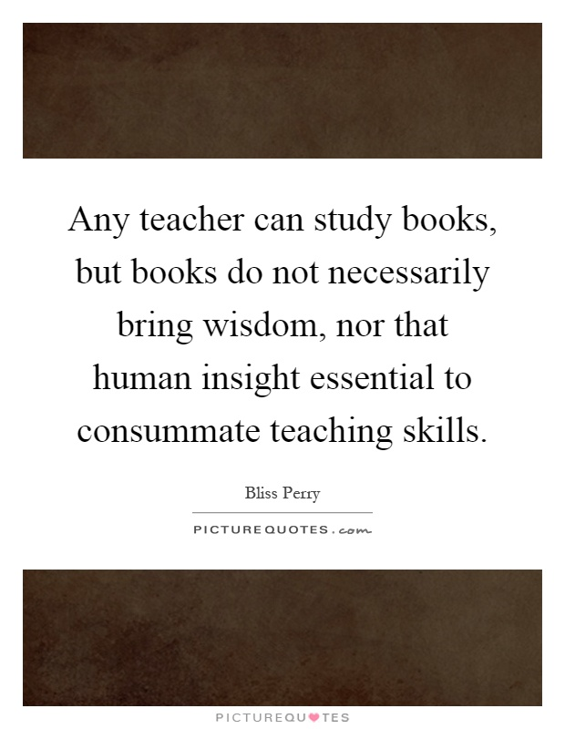 Any teacher can study books, but books do not necessarily bring wisdom, nor that human insight essential to consummate teaching skills Picture Quote #1