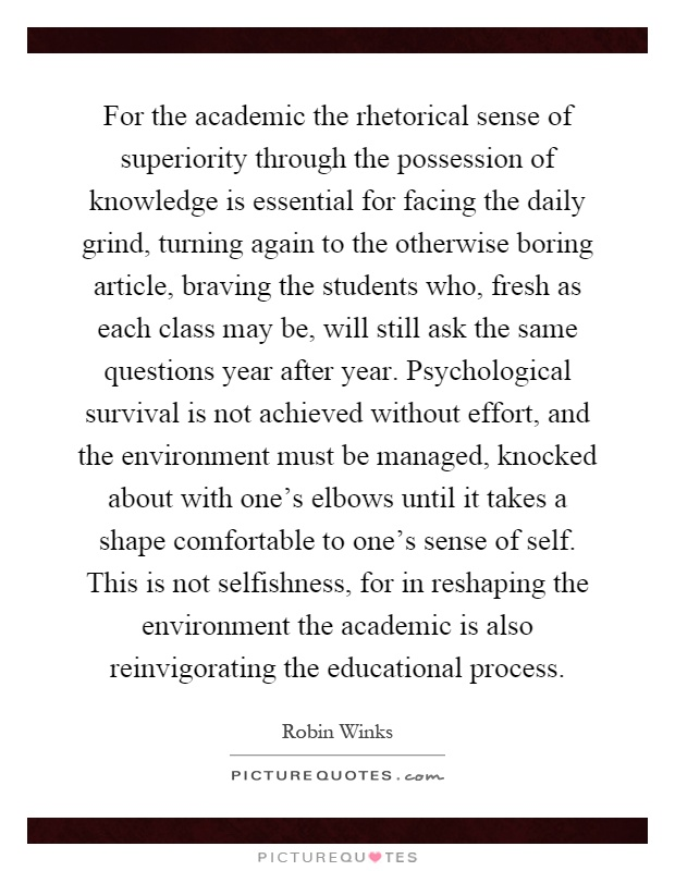 For the academic the rhetorical sense of superiority through the possession of knowledge is essential for facing the daily grind, turning again to the otherwise boring article, braving the students who, fresh as each class may be, will still ask the same questions year after year. Psychological survival is not achieved without effort, and the environment must be managed, knocked about with one's elbows until it takes a shape comfortable to one's sense of self. This is not selfishness, for in reshaping the environment the academic is also reinvigorating the educational process Picture Quote #1