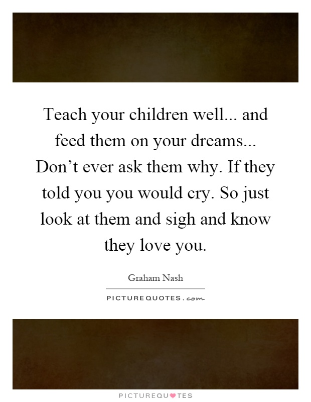 Teach your children well... and feed them on your dreams... Don't ever ask them why. If they told you you would cry. So just look at them and sigh and know they love you Picture Quote #1