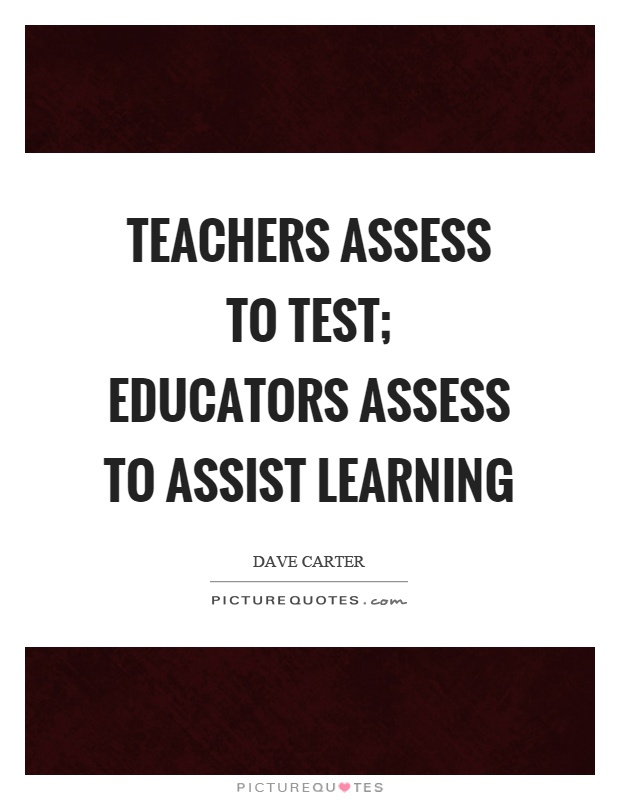 Teachers assess to test; educators assess to assist learning Picture Quote #1