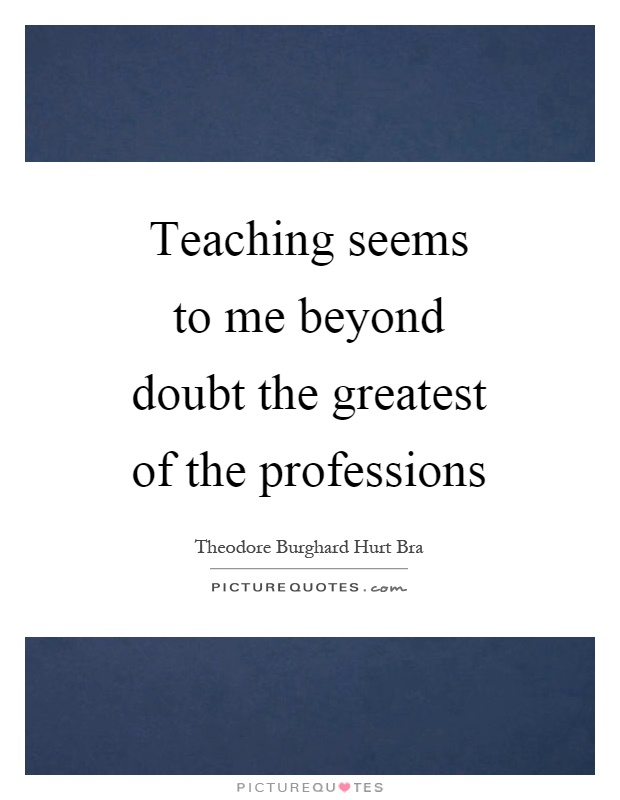 Teaching seems to me beyond doubt the greatest of the professions Picture Quote #1
