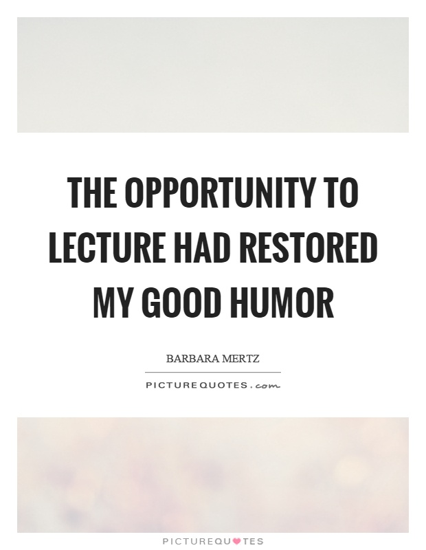 The opportunity to lecture had restored my good humor Picture Quote #1