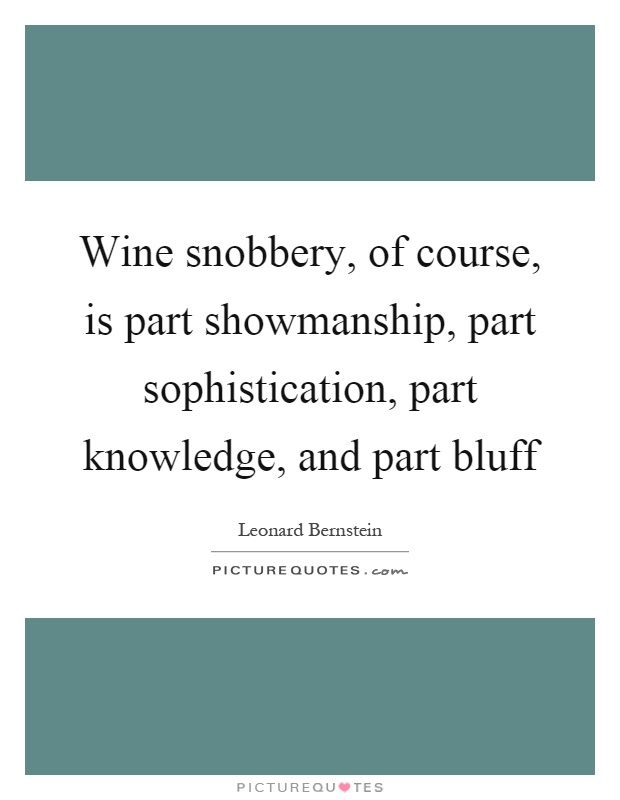 Wine snobbery, of course, is part showmanship, part sophistication, part knowledge, and part bluff Picture Quote #1