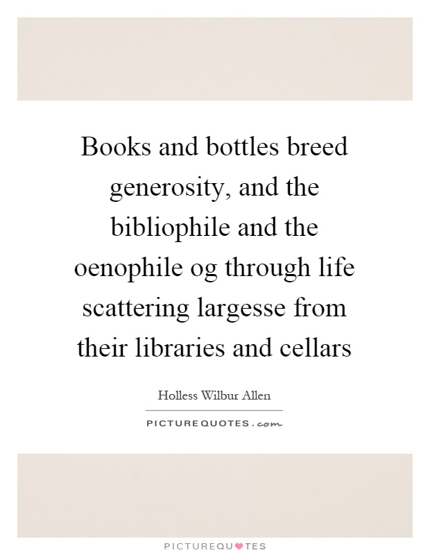 Books and bottles breed generosity, and the bibliophile and the oenophile og through life scattering largesse from their libraries and cellars Picture Quote #1
