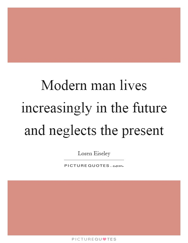 Modern man lives increasingly in the future and neglects the present Picture Quote #1
