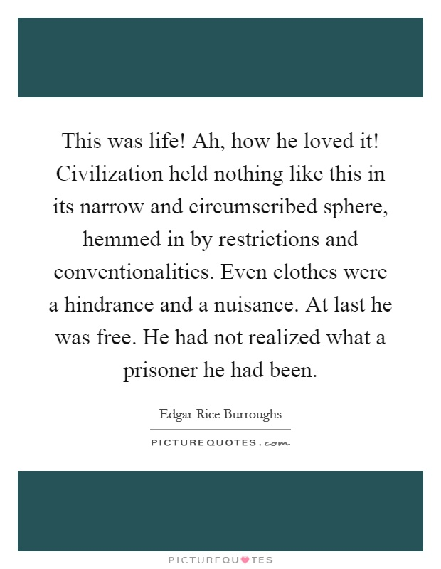 This was life! Ah, how he loved it! Civilization held nothing like this in its narrow and circumscribed sphere, hemmed in by restrictions and conventionalities. Even clothes were a hindrance and a nuisance. At last he was free. He had not realized what a prisoner he had been Picture Quote #1