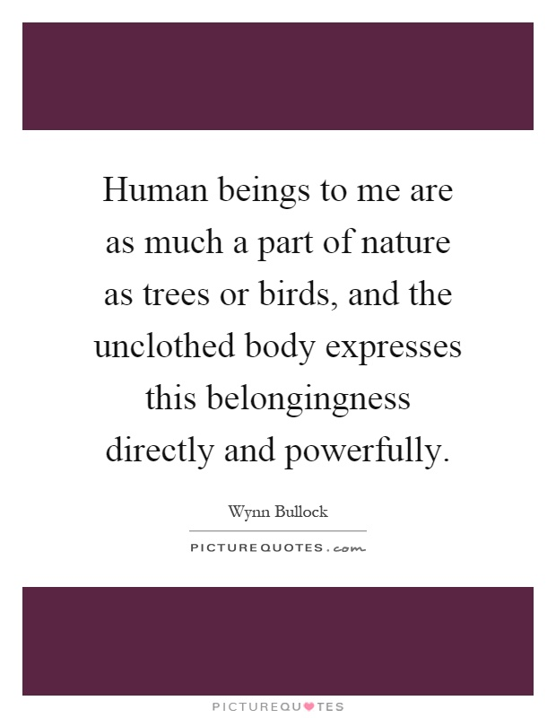 Human beings to me are as much a part of nature as trees or birds, and the unclothed body expresses this belongingness directly and powerfully Picture Quote #1