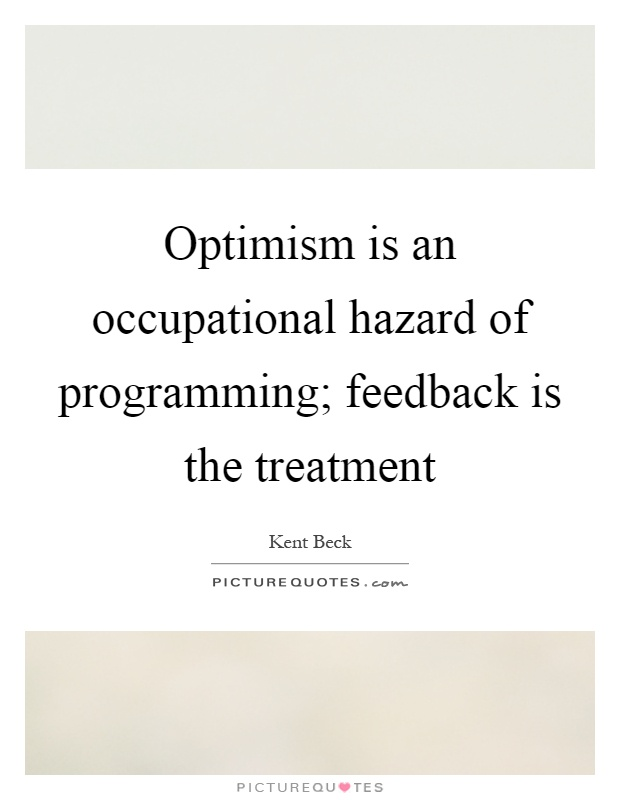 Optimism is an occupational hazard of programming; feedback is the treatment Picture Quote #1