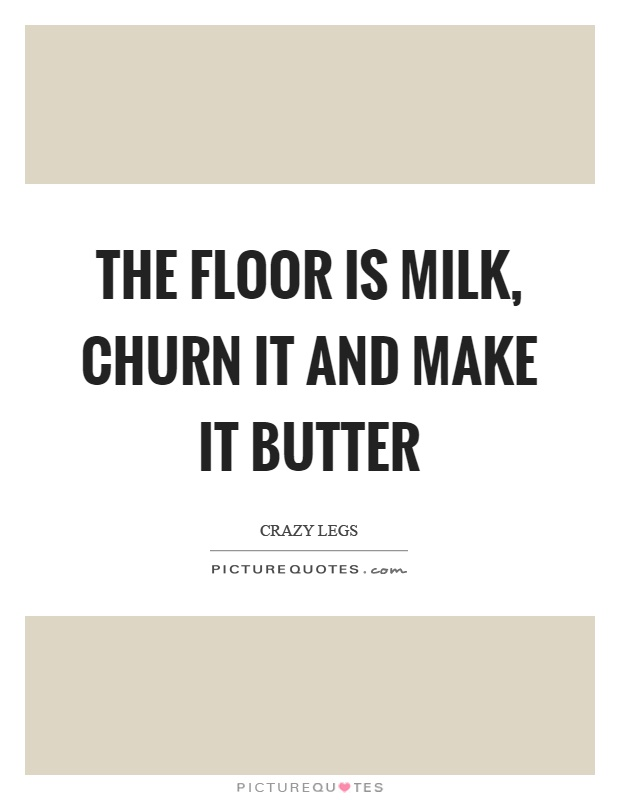 The floor is milk, churn it and make it butter Picture Quote #1