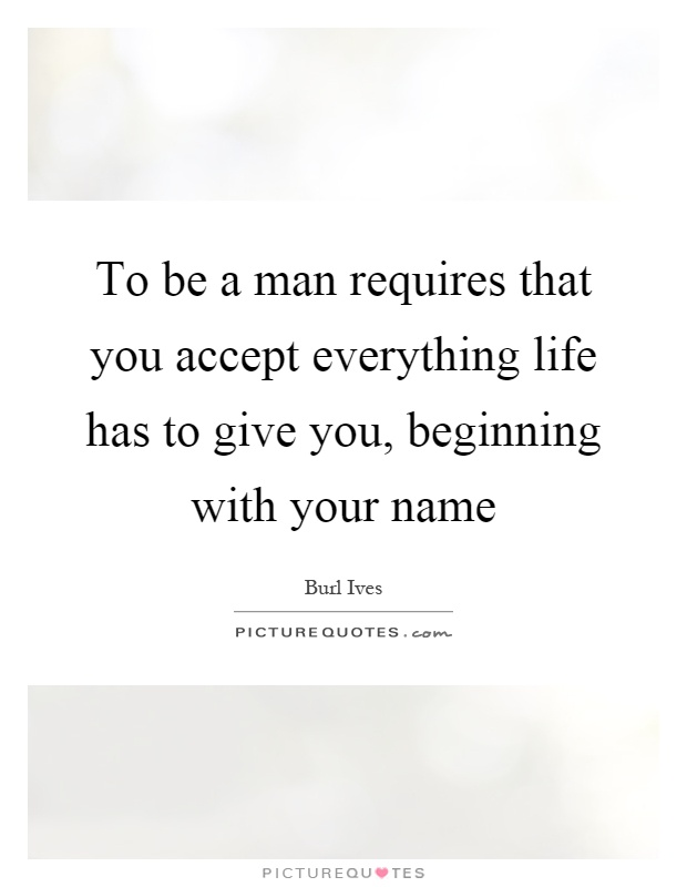 To be a man requires that you accept everything life has to give you, beginning with your name Picture Quote #1