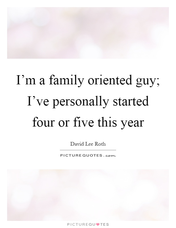 I'm a family oriented guy; I've personally started four or five this year Picture Quote #1