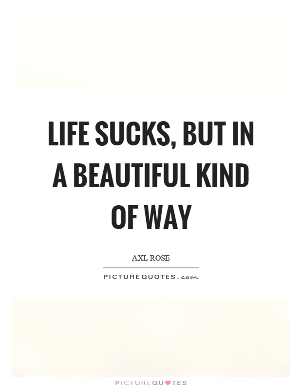 Life sucks, but in a beautiful kind of way Picture Quote #1