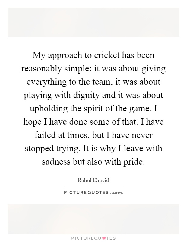 My approach to cricket has been reasonably simple: it was about giving everything to the team, it was about playing with dignity and it was about upholding the spirit of the game. I hope I have done some of that. I have failed at times, but I have never stopped trying. It is why I leave with sadness but also with pride Picture Quote #1