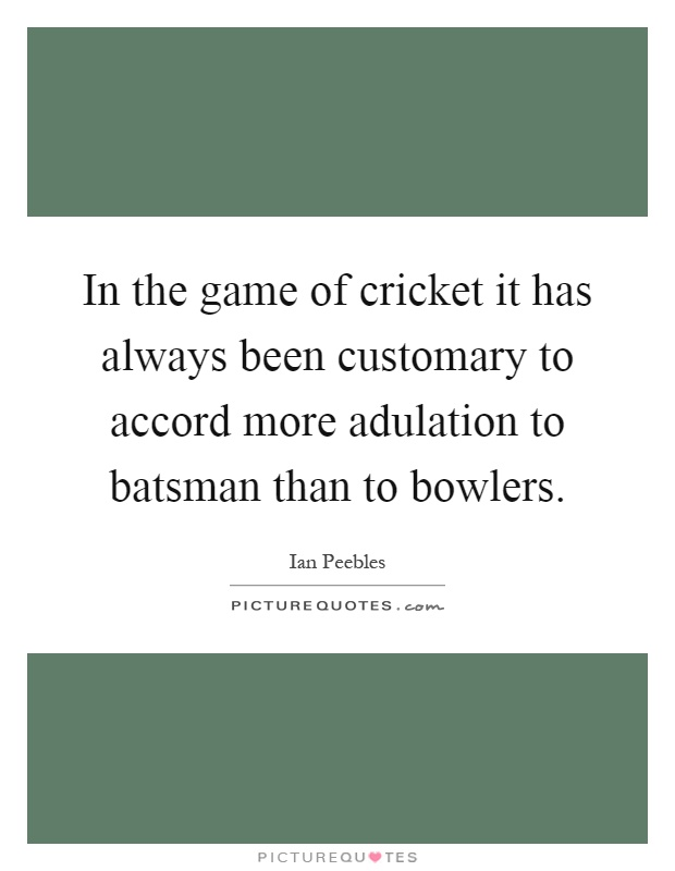 In the game of cricket it has always been customary to accord more adulation to batsman than to bowlers Picture Quote #1