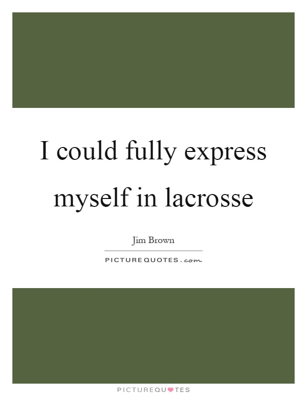 I could fully express myself in lacrosse Picture Quote #1