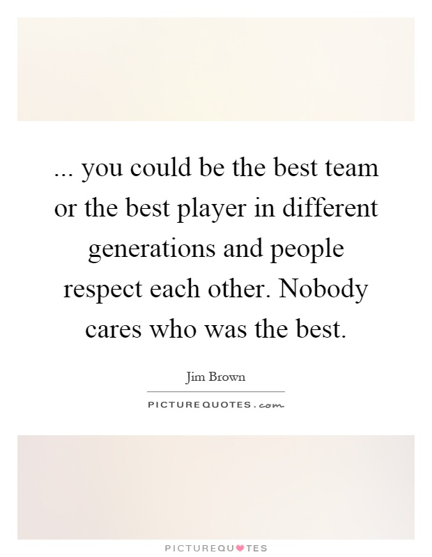 ... you could be the best team or the best player in different generations and people respect each other. Nobody cares who was the best Picture Quote #1