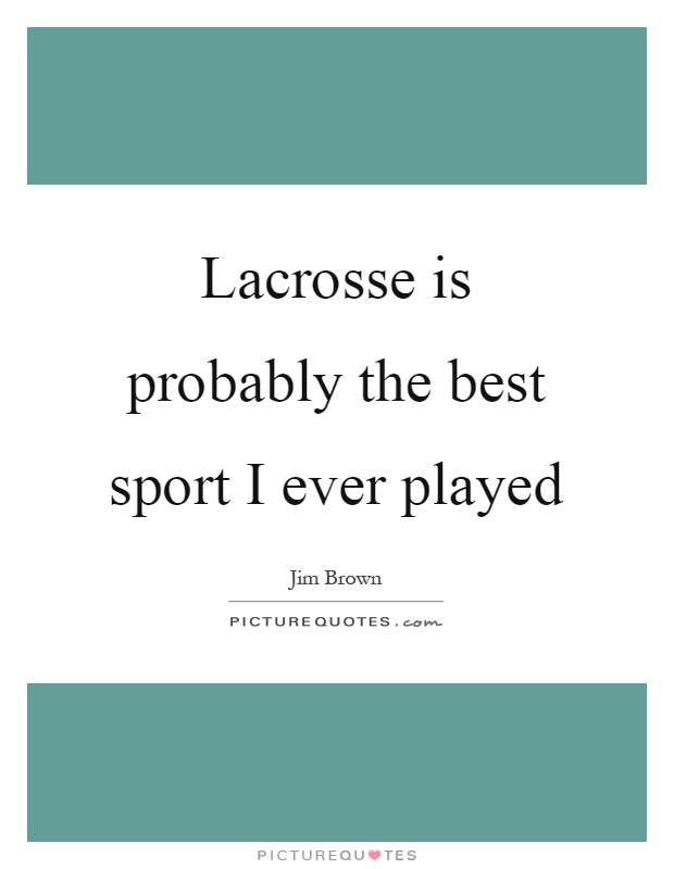 Lacrosse is probably the best sport I ever played Picture Quote #1