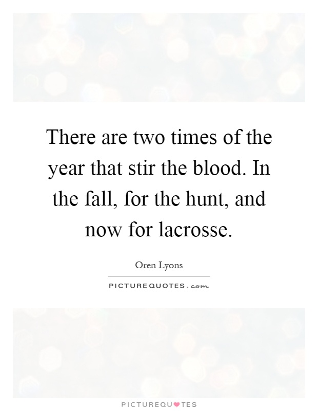 There are two times of the year that stir the blood. In the fall, for the hunt, and now for lacrosse Picture Quote #1