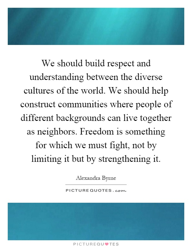 We should build respect and understanding between the diverse cultures of the world. We should help construct communities where people of different backgrounds can live together as neighbors. Freedom is something for which we must fight, not by limiting it but by strengthening it Picture Quote #1