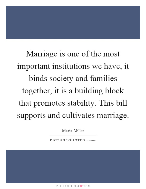 marriage one of societys most important institutions Social institutions are important structural components of modern societies that  address  social life, and which themselves are dependent upon one another for  the  namely marriage – a range of new family household forms have emerged.