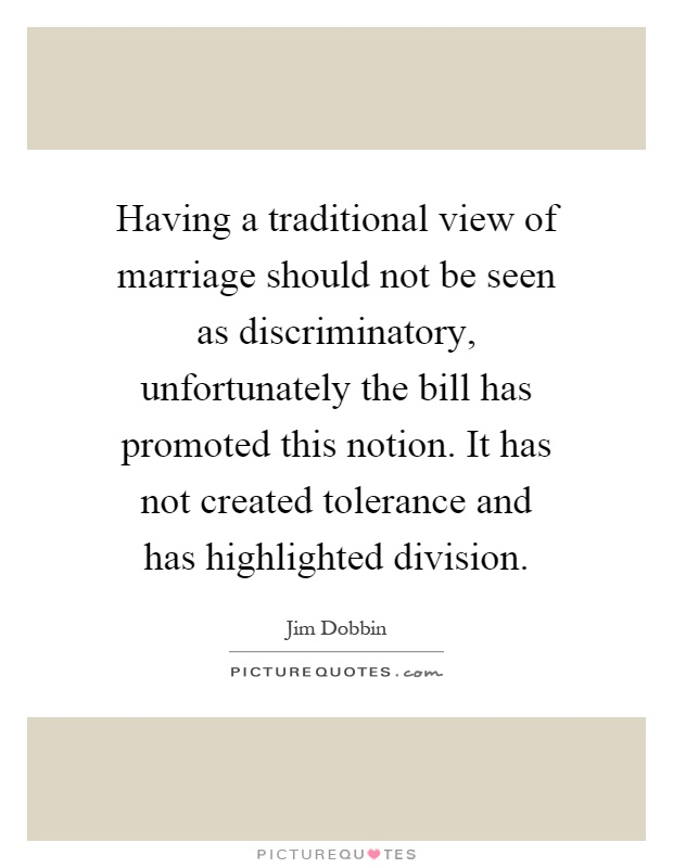 Having a traditional view of marriage should not be seen as discriminatory, unfortunately the bill has promoted this notion. It has not created tolerance and has highlighted division Picture Quote #1