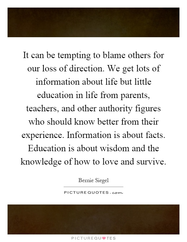 It can be tempting to blame others for our loss of direction. We get lots of information about life but little education in life from parents, teachers, and other authority figures who should know better from their experience. Information is about facts. Education is about wisdom and the knowledge of how to love and survive Picture Quote #1
