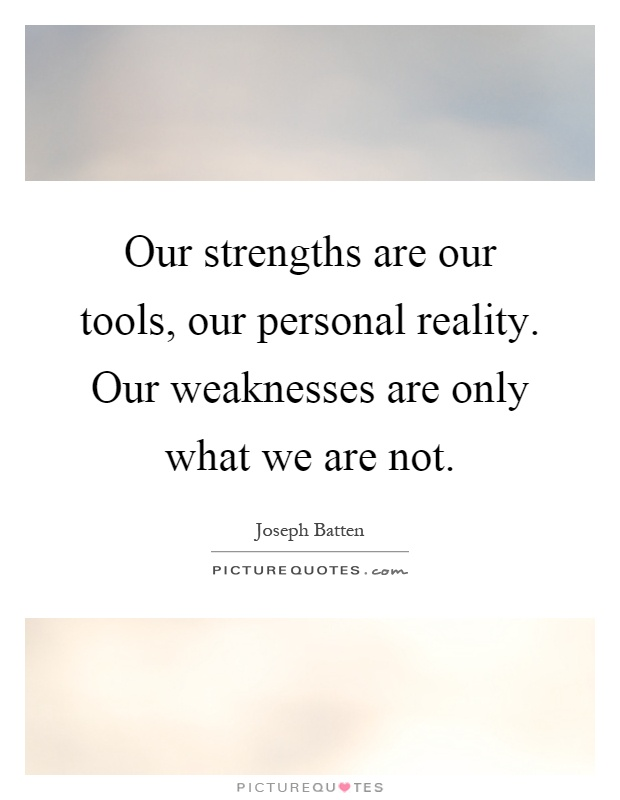 Our strengths are our tools, our personal reality. Our weaknesses are only what we are not Picture Quote #1
