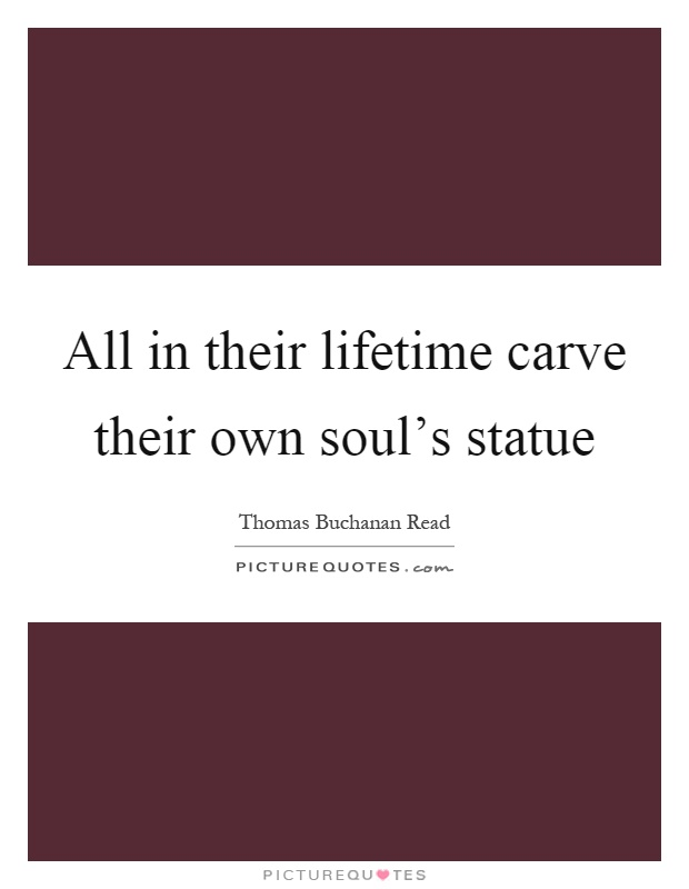 All in their lifetime carve their own soul's statue Picture Quote #1
