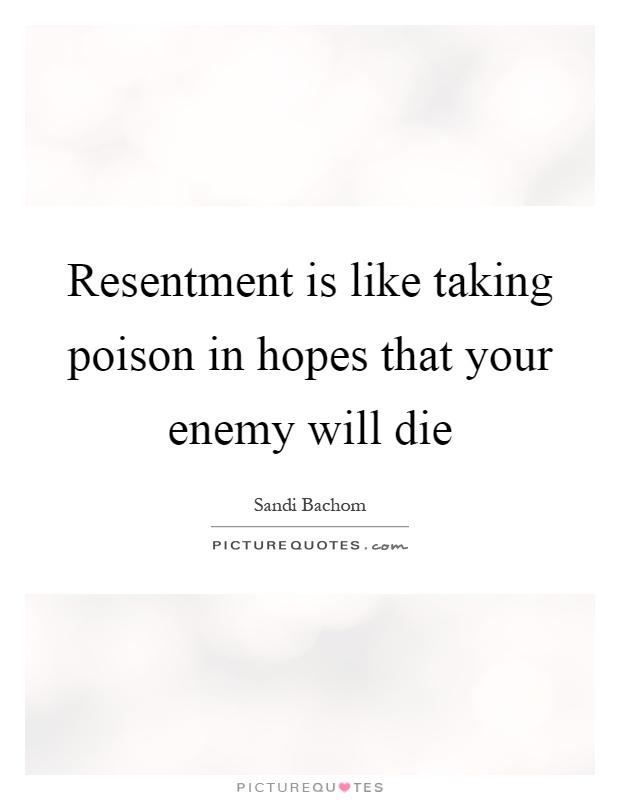 Resentment is like taking poison in hopes that your enemy will die Picture Quote #1