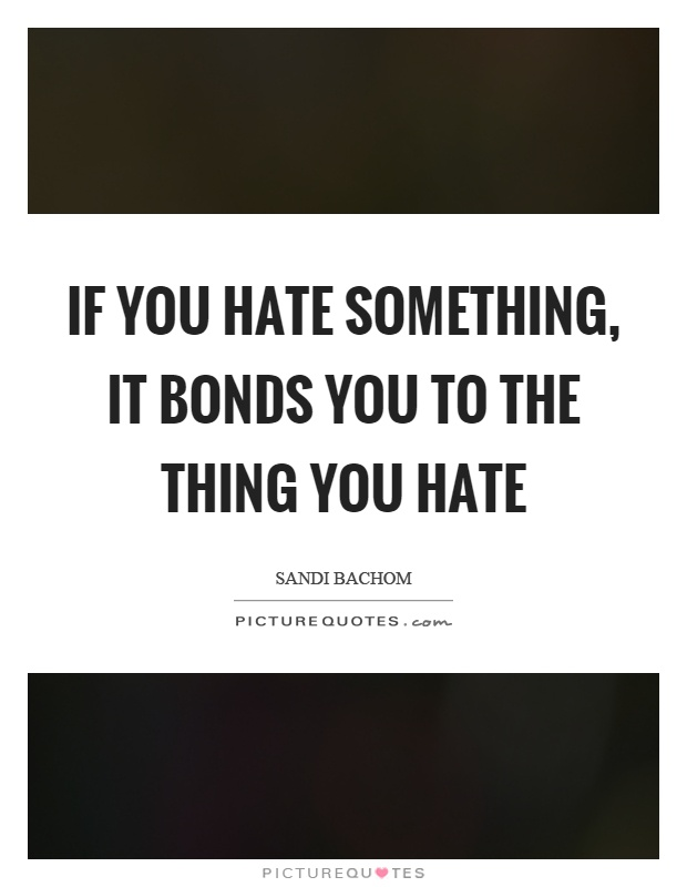 If you hate something, it bonds you to the thing you hate Picture Quote #1